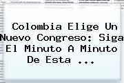Colombia Elige Un Nuevo Congreso: Siga El Minuto A Minuto De Esta ...