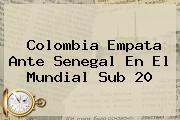 Colombia Empata Ante Senegal En El <b>Mundial Sub 20</b>