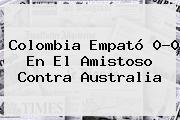 <b>Colombia</b> Empató 0-0 En El Amistoso Contra <b>Australia</b>
