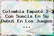 <b>Colombia</b> Empató 2-2 Con <b>Suecia</b> En Su Debut En Los Juegos ...