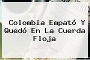 <b>Colombia</b> Empató Y Quedó En La Cuerda Floja