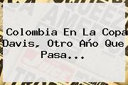 <b>Colombia</b> En La <b>Copa Davis</b>, Otro Año Que Pasa...
