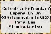 <b>Colombia</b> Enfrenta A <b>España</b> En Un 'laboratorio' Para Las Eliminatorias
