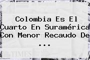 <b>Colombia</b> Es El Cuarto En Suramérica Con Menor Recaudo De ...