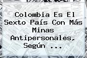Colombia Es El Sexto País Con Más Minas Antipersonales, Según ...