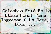 <b>Colombia</b> Está En La Etapa Final Para Ingresar A La Ocde, Dice ...