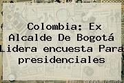 Colombia: Ex Alcalde De Bogotá Lidera <b>encuesta</b> Para <b>presidenciales</b>