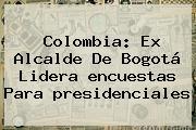 Colombia: Ex Alcalde De Bogotá Lidera <b>encuestas</b> Para <b>presidenciales</b>
