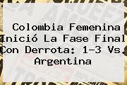 <b>Colombia Femenina</b> Inició La Fase Final Con Derrota: 1-3 Vs. Argentina
