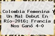 <b>Colombia Femenina</b> Y Un Mal Debut En Río-2016: Francia Nos Ganó 4-0