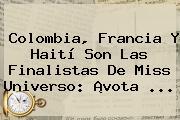 Colombia, Francia Y Haití Son Las Finalistas De <b>Miss Universo</b>: ¡<b>vota</b> ...