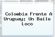 <b>Colombia</b> Frente A <b>Uruguay</b>: Un Baile Loco