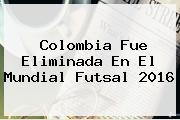 <b>Colombia</b> Fue Eliminada En El Mundial <b>Futsal 2016</b>
