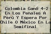 Colombia Ganó 4-2 En Los Penales A Perú Y Espera Por Chile O México En La Semifinal