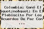 <b>Colombia</b>: Ganó El &quot;no&quot; En El Plebiscito Por Los Acuerdos De Paz Con ...