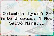 Colombia Igualó 2-2 Ante <b>Uruguay</b>: Y Nos Salvó Mina...