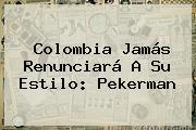 Colombia Jamás Renunciará A Su Estilo: <b>Pekerman</b>