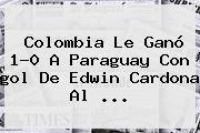 <b>Colombia</b> Le Ganó 1-0 A Paraguay Con <b>gol</b> De Edwin Cardona Al ...