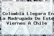 <b>Colombia Llegara En La Madrugada De Este Viernes A Chile</b>