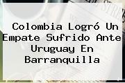 Colombia Logró Un Empate Sufrido Ante <b>Uruguay</b> En Barranquilla