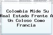 <b>Colombia</b> Mide Su Real Estado Frente A Un Coloso Como Francia