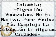 <b>Colombia</b>: ?<b>Migración</b> Venezolana No Es Masiva, Pero Vuelve Más Compleja La Situación En Algunas Ciudades?
