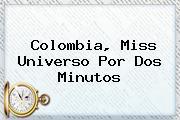 Colombia, <b>Miss Universo</b> Por Dos Minutos