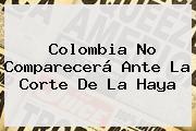 Colombia No Comparecerá Ante La Corte De La <b>Haya</b>