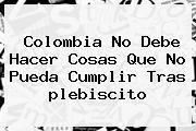 <b>Colombia</b> No Debe Hacer Cosas Que No Pueda Cumplir Tras <b>plebiscito</b>