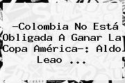 ?Colombia No Está Obligada A Ganar La <b>Copa</b> América?: Aldo Leao <b>...</b>