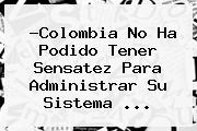 ?Colombia No Ha Podido Tener Sensatez Para Administrar Su Sistema <b>...</b>