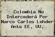 Colombia No Intercederá Por Narco <b>Carlos Lehder</b> Ante EE. UU.