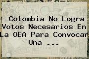 Colombia No Logra Votos Necesarios En La <b>OEA</b> Para Convocar Una <b>...</b>