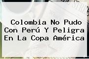 Colombia No Pudo Con Perú Y Peligra En La <b>Copa América</b>