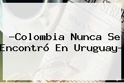 ?<b>Colombia</b> Nunca Se Encontró En Uruguay?