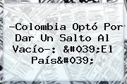 ?Colombia Optó Por Dar Un Salto Al Vacío?: &#039;<b>El País</b>&#039;