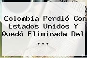 <b>Colombia</b> Perdió Con <b>Estados Unidos</b> Y Quedó Eliminada Del <b>...</b>