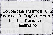 <b>Colombia</b> Pierde 0-2 Frente A Inglaterra, En El Mundial Femenino