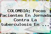 COLOMBIA: Pocos Pacientes En Jornada Contra La <b>tuberculosis</b> En <b>...</b>
