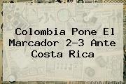 <b>Colombia</b> Pone El Marcador 2-3 Ante Costa Rica