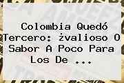 <b>Colombia</b> Quedó Tercero: ¿valioso O Sabor A Poco Para Los De ...