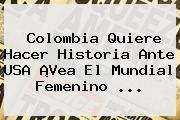 <b>Colombia</b> Quiere Hacer Historia Ante <b>USA</b> ¡Vea El Mundial Femenino <b>...</b>