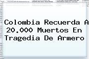 Colombia Recuerda A 20.000 Muertos En Tragedia De <b>Armero</b>
