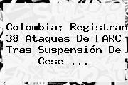 Colombia: Registran <b>38</b> Ataques De FARC Tras Suspensión De Cese <b>...</b>