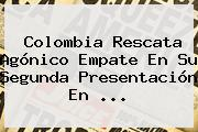 <b>Colombia</b> Rescata Agónico Empate En Su Segunda Presentación En ...