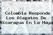 <b>Colombia</b> Responde Los Alegatos De Nicaragua En La Haya