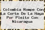Colombia Rompe Con La Corte De La Haya Por Pleito Con <b>Nicaragua</b>