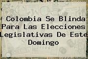 <b>Colombia Se Blinda Para Las Elecciones Legislativas De Este Domingo</b>