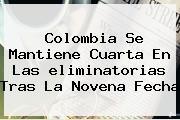 Colombia Se Mantiene Cuarta En Las <b>eliminatorias</b> Tras La Novena Fecha