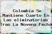 Colombia Se Mantiene Cuarto En Las <b>eliminatorias</b> Tras La Novena Fecha